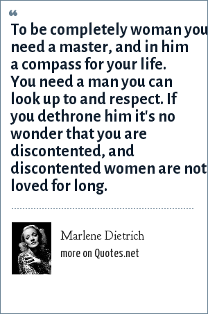 Marlene Dietrich: To be completely woman you need a master, and in him a compass for your life. You need a man you can look up to and respect. If you dethrone him it's no wonder that you are discontented, and discontented women are not loved for long.