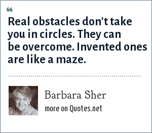 Barbara Sher: Real obstacles don't take you in circles. They can be overcome. Invented ones are like a maze.