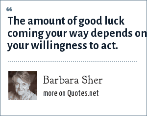 Barbara Sher: The amount of good luck coming your way depends on your willingness to act.