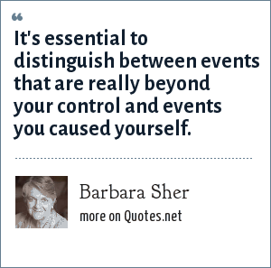 Barbara Sher: It's essential to distinguish between events that are really beyond your control and events you caused yourself.