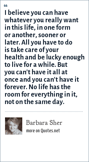 Barbara Sher: I believe you can have whatever you really want in this life, in one form or another, sooner or later. All you have to do is take care of your health and be lucky enough to live for a while. But you can't have it all at once and you can't have it forever. No life has the room for everything in it, not on the same day.