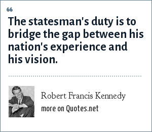 Robert Francis Kennedy: The statesman's duty is to bridge the gap between his nation's experience and his vision.