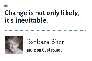 Barbara Sher: Change is not only likely, it's inevitable.