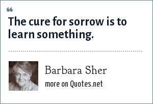 Barbara Sher: The cure for sorrow is to learn something.