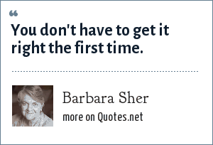 Barbara Sher: You don't have to get it right the first time.