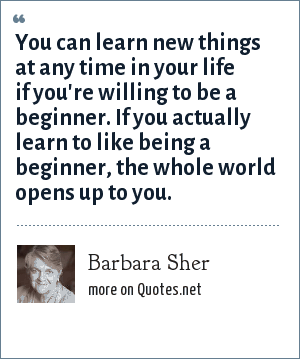 Barbara Sher: You can learn new things at any time in your life if you're willing to be a beginner. If you actually learn to like being a beginner, the whole world opens up to you.