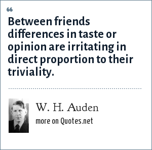 W. H. Auden: Between friends differences in taste or opinion are irritating in direct proportion to their triviality.
