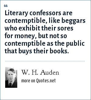 W. H. Auden: Literary confessors are contemptible, like beggars who exhibit their sores for money, but not so contemptible as the public that buys their books.