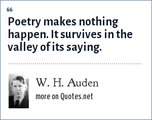 W. H. Auden: Poetry makes nothing happen. It survives in the valley of its saying.