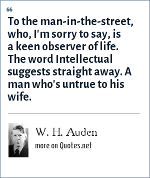 W. H. Auden: To the man-in-the-street, who, I'm sorry to say, is a keen observer of life. The word Intellectual suggests straight away. A man who's untrue to his wife.
