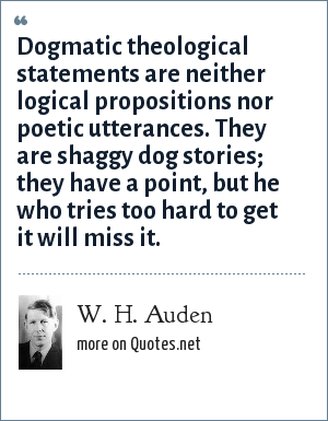 W. H. Auden: Dogmatic theological statements are neither logical propositions nor poetic utterances. They are shaggy dog stories; they have a point, but he who tries too hard to get it will miss it.
