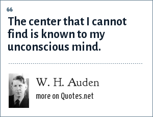 W. H. Auden: The center that I cannot find is known to my unconscious mind.