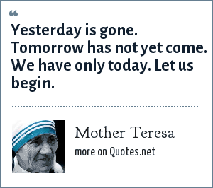 Mother Teresa Yesterday Is Gone Tomorrow Has Not Yet Come We Have