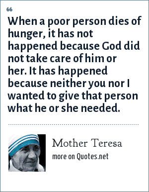 Mother Teresa: When a poor person dies of hunger, it has not happened because God did not take care of him or her. It has happened because neither you nor I wanted to give that person what he or she needed.