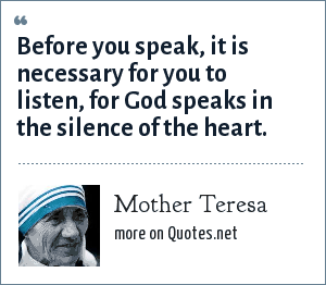 Mother Teresa: Before you speak, it is necessary for you to listen, for God speaks in the silence of the heart.