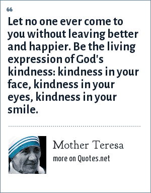 Mother Teresa: Let no one ever come to you without leaving better and happier. Be the living expression of God's kindness: kindness in your face, kindness in your eyes, kindness in your smile.