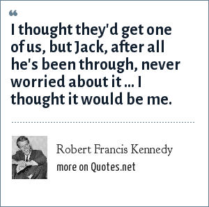 Robert Francis Kennedy: I thought they'd get one of us, but Jack, after all he's been through, never worried about it ... I thought it would be me.