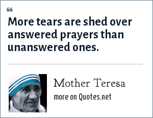 Mother Teresa: More tears are shed over answered prayers than unanswered ones.