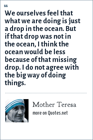 Mother Teresa: We ourselves feel that what we are doing is just a drop in the ocean. But if that drop was not in the ocean, I think the ocean would be less because of that missing drop. I do not agree with the big way of doing things.