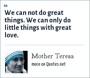 Mother Teresa: We can not do great things. We can only do little things with great love.
