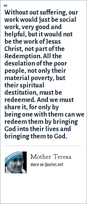 Mother Teresa: Without out suffering, our work would just be social work, very good and helpful, but it would not be the work of Jesus Christ, not part of the Redemption. All the desolation of the poor people, not only their material poverty, but their spiritual destitution, must be redeemed. And we must share it, for only by being one with them can we redeem them by bringing God into their lives and bringing them to God.