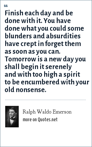 Ralph Waldo Emerson: Finish each day and be done with it. You have done what you could some blunders and absurdities have crept in forget them as soon as you can. Tomorrow is a new day you shall begin it serenely and with too high a spirit to be encumbered with your old nonsense.