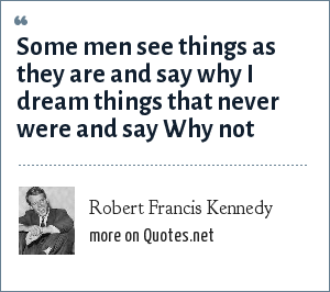 Robert Francis Kennedy: Some men see things as they are and say why I dream things that never were and say Why not