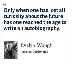 Evelyn Waugh: Only when one has lost all curiosity about the future has one reached the age to write an autobiography.