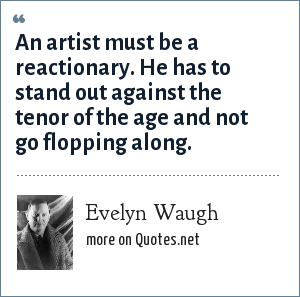 Evelyn Waugh: An artist must be a reactionary. He has to stand out against the tenor of the age and not go flopping along.