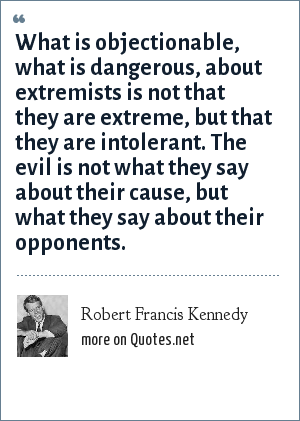 Robert Francis Kennedy: What is objectionable, what is dangerous, about extremists is not that they are extreme, but that they are intolerant. The evil is not what they say about their cause, but what they say about their opponents.