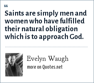 Evelyn Waugh: Saints are simply men and women who have fulfilled their natural obligation which is to approach God.