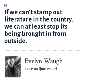 Evelyn Waugh: If we can't stamp out literature in the country, we can at least stop its being brought in from outside.