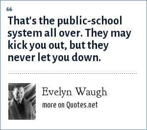 Evelyn Waugh: That's the public-school system all over. They may kick you out, but they never let you down.
