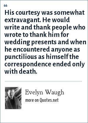 Evelyn Waugh: His courtesy was somewhat extravagant. He would write and thank people who wrote to thank him for wedding presents and when he encountered anyone as punctilious as himself the correspondence ended only with death.