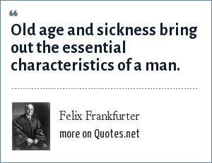 Felix Frankfurter: Old age and sickness bring out the essential characteristics of a man.