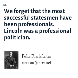 Felix Frankfurter: We forget that the most successful statesmen have been professionals. Lincoln was a professional politician.