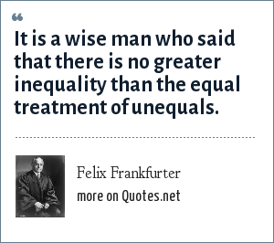 Felix Frankfurter: It is a wise man who said that there is no greater inequality than the equal treatment of unequals.