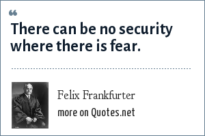 Felix Frankfurter: There can be no security where there is fear.