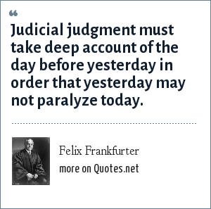 Felix Frankfurter: Judicial judgment must take deep account of the day before yesterday in order that yesterday may not paralyze today.