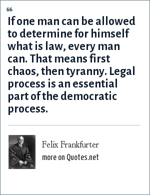 Felix Frankfurter: If one man can be allowed to determine for himself what is law, every man can. That means first chaos, then tyranny. Legal process is an essential part of the democratic process.