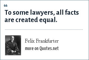 Felix Frankfurter: To some lawyers, all facts are created equal.