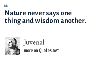Juvenal: Nature never says one thing and wisdom another.