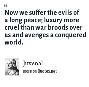 Juvenal: Now we suffer the evils of a long peace; luxury more cruel than war broods over us and avenges a conquered world.