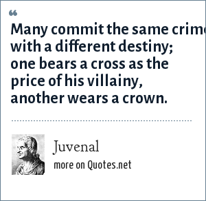 Juvenal: Many commit the same crime with a different destiny; one bears a cross as the price of his villainy, another wears a crown.