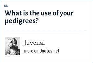 Juvenal: What is the use of your pedigrees?