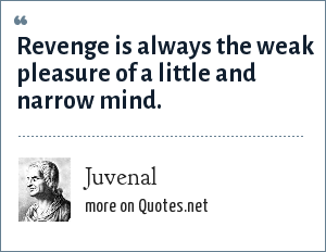 Juvenal: Revenge is always the weak pleasure of a little and narrow mind.