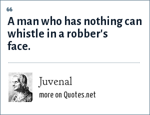 Juvenal: A man who has nothing can whistle in a robber's face.