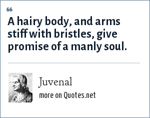Juvenal: A hairy body, and arms stiff with bristles, give promise of a manly soul.
