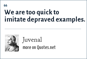 Juvenal: We are too quick to imitate depraved examples.