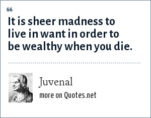 Juvenal: It is sheer madness to live in want in order to be wealthy when you die.